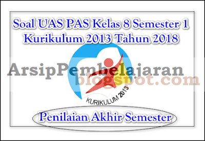 Pada kesempatan tulisan artikel kali ini Admin akan membagikan file soal sebagai kegiatan  Soal UAS PAS Kelas 8 Semester 1 K13 Tahun 2018