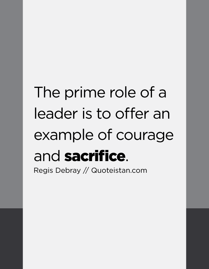 The prime role of a leader is to offer an example of courage and sacrifice.
