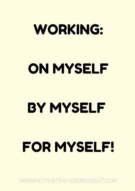 "27 Self Motivation Quotes And Posters For Success:  ""Working on myself, by myself, for myself."""