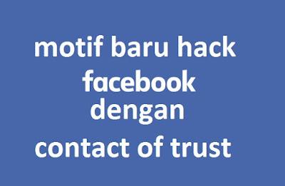 Motif Terbaru Hacking Facebook : Memanfaatkan Contact Of Trust Untuk Alasan Pemulihan Akun, HATI-HATI !