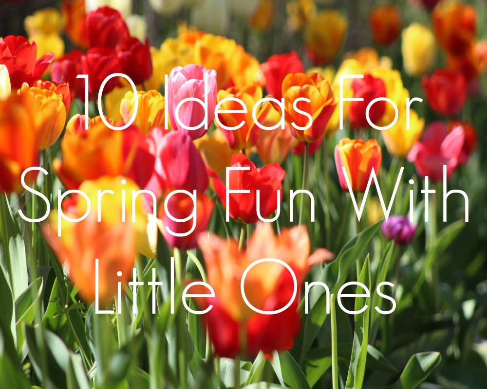10 Ideas For Spring Fun With Little Ones