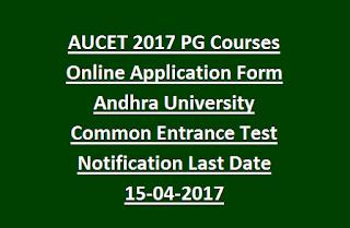 AUCET 2017 PG Courses Online Application Form Andhra University Common Entrance Test Notification Last Date 15-04-2017