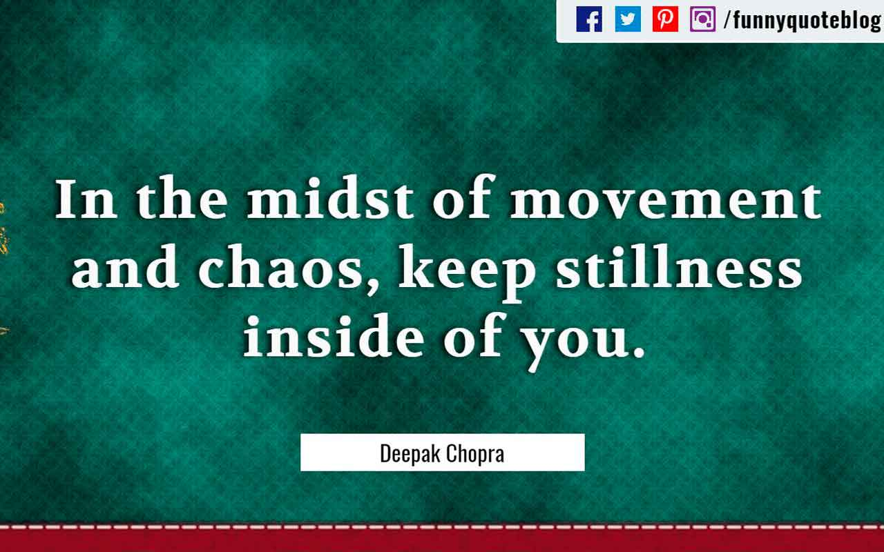 """In the midst of movement and chaos, keep stillness inside of you."" ― Deepak Chopra Quote"