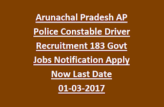 Arunachal Pradesh AP Police Constable Driver Recruitment 183 Govt Jobs Notification Apply Now Last Date 01-03-2017
