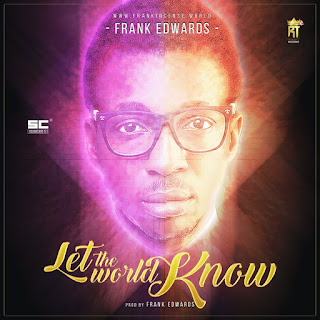 Lyrics: Frank Edwards - Let The World Know