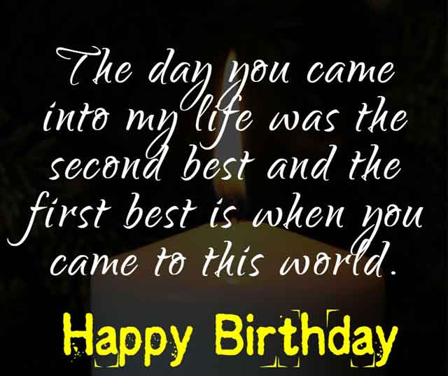 The day you came into my life was the second best and the first best is when you came to this world. Happy Birthday!