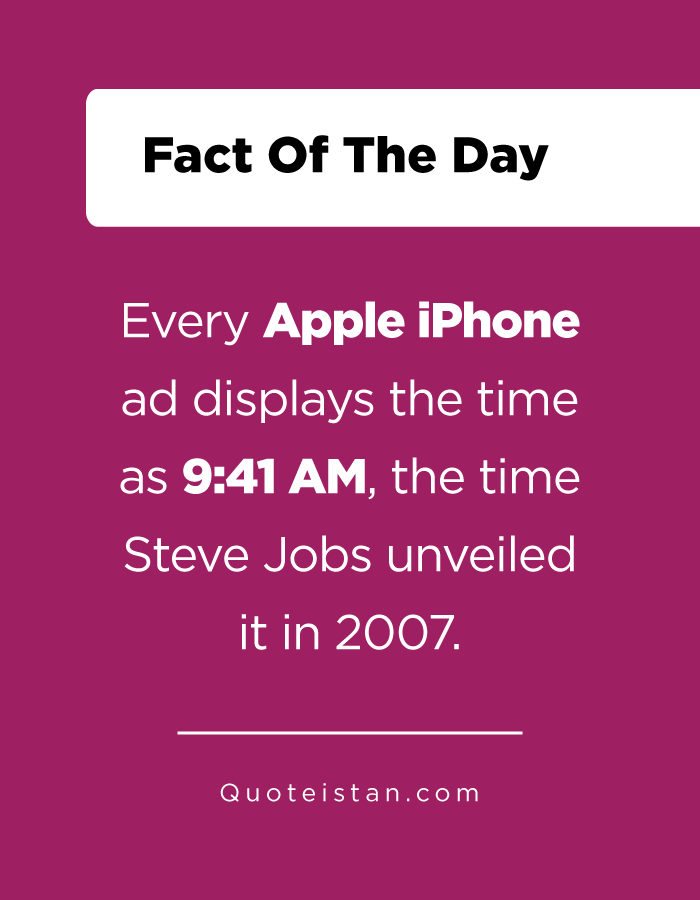 Every Apple iPhone ad displays the time as 9,41 AM, the time Steve Jobs unveiled it in 2007.