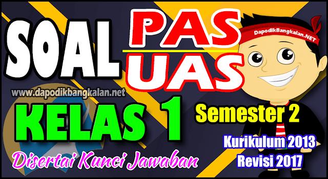 SOAL UAS/PAS KELAS 1 Semester 2 Kurikulum 2013 Revisi 2017 disertai Kunci Jawaban