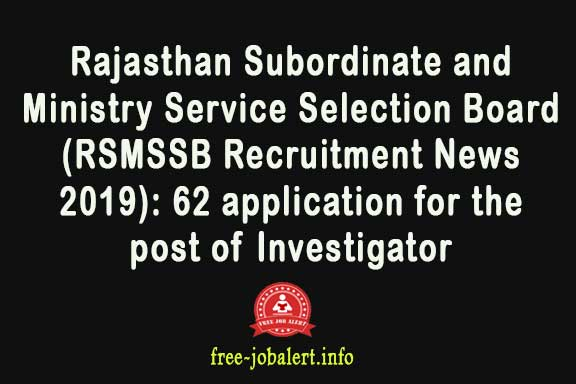 Rajasthan Subordinate and Ministry Service Selection Board (RSMSSB Recruitment News 2019): 62 application for the post of Investigator
