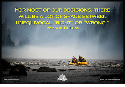 "For most of our decisions, there will be a lot of space between unequivocal ""right"" or ""wrong.""   Annie Duke "