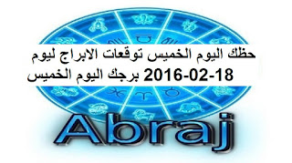 حظك اليوم الخميس توقعات الابراج ليوم 18-02-2016 برجك اليوم الخميس