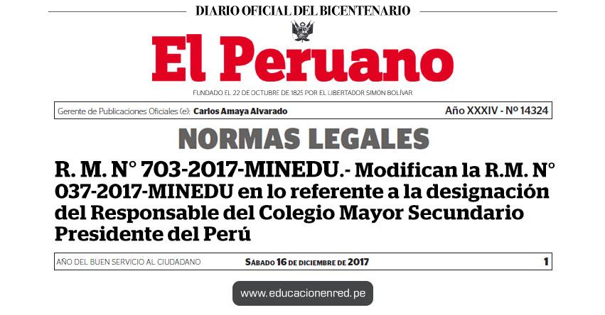 R. M. N° 703-2017-MINEDU - Modifican la R.M. N° 037-2017-MINEDU en lo referente a la designación del Responsable del Colegio Mayor Secundario Presidente del Perú - www.minedu.gob.pe