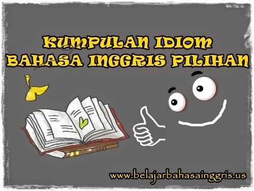 Kumpulan Idiom Bahasa Inggris Pilihan | www.belajarbahasainggris.us