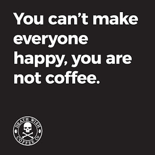 You can't make eveyone happy, you are not coffee