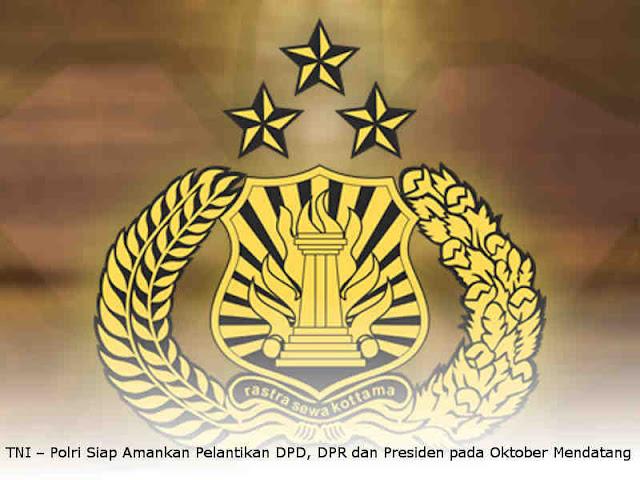 TNI – Polri Siap Amankan Pelantikan DPD, DPR dan Presiden pada Oktober Mendatang