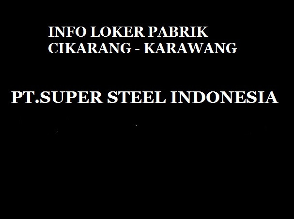 Loker Pabrik Cikarang Karawang - Lowongan Kerja PT SUPER STEEL DITAHUN 2018