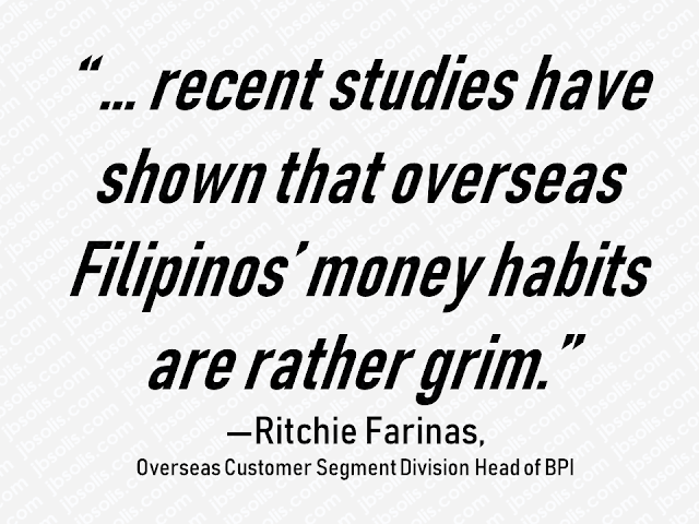 "Many Filipinos are going abroad for decent salaries which they think will not be possible if they will stay in the Philippines. Local jobs cannot provide adequate income that could meet their daily expenses, bills, payment of rent, mortgage, monthly amortization, tuition fees for their kids, etc. By working abroad, overseas Filipino workers in the Middle East, Europe or in any part of the world can earn much more in lesser time.  But the sad truth is, working abroad will not last for a lifetime. As humans, we will get old, get sick and tired. Sooner or later we will retire and come back home for good. Are all OFWs ready for their retirement? Do they have at least a retirement plan? Do they have enough savings for going home for good?  Advertisement    Many Filipinos are going abroad for decent salaries which they think will not be possible if they will stay in the Philippines. Local jobs cannot provide adequate income that could meet their daily expenses, bills, payment of rent, mortgage, monthly amortization, tuition fees for their kids, etc. By working abroad, overseas Filipino workers in the Middle East, Europe or in any part of the world can earn much more in lesser time.  But the sad truth is, working abroad will not last for a lifetime. As humans, we will get old, get sick and tired. Sooner or later we will retire and come back home for good. Are all OFWs ready for their retirement? Do they have at least a retirement plan? Do they have enough savings for going home for good?  Advertisement         Sponsored Links         Bank of the Philippine Islands (BPI) is encouraging overseas Filipino workers (OFW) to open bank accounts and invest in securing their finances.  Ritchie Farinas, Overseas Customer Segment Division Head of BPI, noted that "" ... recent studies have shown that overseas Filipinos' money habits are rather grim.""  The Bangko Sentral ng Pilipinas' second-quarter Consumer Expectations Survey showed that only 33.9 percent of households that received OFW remittances allot money to savings, and only 5.2 percent have investments.  Filipino Times, a UAE-based news outlet, reported that eight out of 10 OFWs are not saving their money for retirement, according to BPI.  Farinas said overseas Filipinos, who are challenged by saving and investing, should look for bank services that will help them not only send money back home but also make it easier for them to save and invest.   Read also: 7 Things OFWs Should Prepare Before Going Home    ""OFs should really learn how to manage their finances well because no matter how much they earn, money can be easily spent. There are also different ways to send money back home, and some can be more expensive than others,"" he said.  BPI has been taking some steps to help overseas Filipinos become more financially stable and secure, he said.  ""Through a needs-based approach to financial education and planning, BPI aims to bridge the gap between remitters and beneficiaries,"" Farinas said.  READ MORE: 11 OFWs Illegally Detained In A Room For 1 Week, Asking For Help    Dubai OFW Lost His Dreams To A Scammer    Can A Family Of Five Survive With P10K Income In A Month?    DTI Offers P5K To P200K To Small Business Owners    How Filipinos Can Get Free Oman Visa?    ""No Homework On Weekends Policy"" - Does it Apply to Private Schools?     Sponsored Links               Bank of the Philippine Islands (BPI) is encouraging overseas Filipino workers (OFW) to open bank accounts and invest in securing their finances.  The Bangko Sentral ng Pilipinas' second-quarter Consumer Expectations Survey showed that only 33.9 percent of households that received OFW remittances allot money to savings, and only 5.2 percent have investments.  The statistics of OFWs who save for their retirement is only at very slim 8 out of 10, according to BPI.  Farinas said overseas Filipinos, who find it hard to do saving and investing must look for bank services that will help them not only send money back home but can make it easier for them to save and invest as well.   Read also: 7 Things OFWs Should Prepare Before Going Home      BPI has been taking some steps to help overseas Filipinos become more financially stable and secure, according to Farinas.  ""Through a needs-based approach to financial education and planning, BPI aims to bridge the gap between remitters and beneficiaries,"" he added.  READ MORE: 11 OFWs Illegally Detained In A Room For 1 Week, Asking For Help    Dubai OFW Lost His Dreams To A Scammer    Can A Family Of Five Survive With P10K Income In A Month?    DTI Offers P5K To P200K To Small Business Owners    How Filipinos Can Get Free Oman Visa?    ""No Homework On Weekends Policy"" - Does it Apply to Private Schools?"