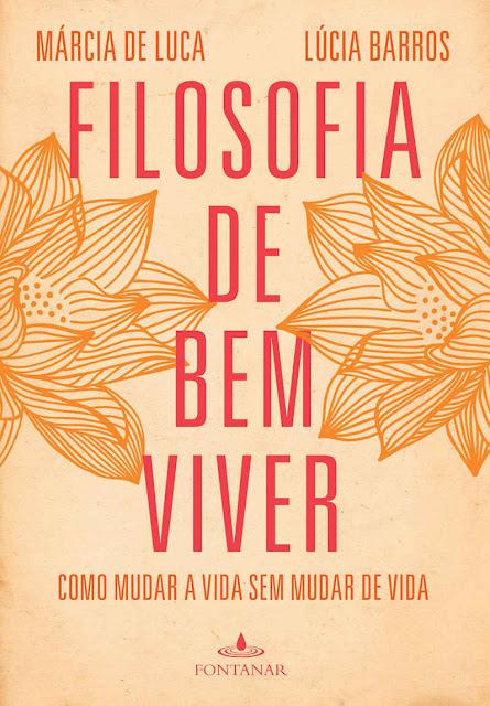 Filosofia de bem viver Como mudar a vida sem mudar de vida - Lúcia Barros, Márcia de Luca