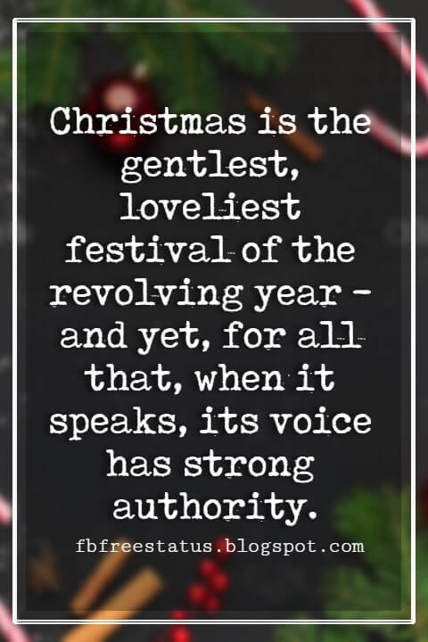 Merry Christmas Quotes, Christmas is the gentlest, loveliest festival of the revolving year - and yet, for all that, when it speaks, its voice has strong authority. -W.J. Cameron
