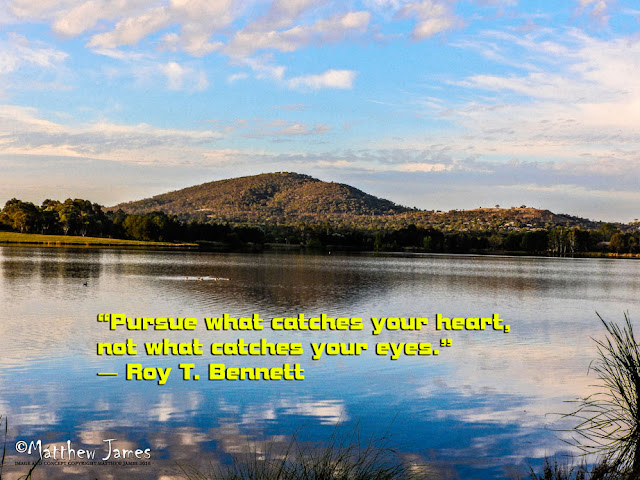 'Pursue what catches your heart, not what catches your eye' - Roy.T.Bennett