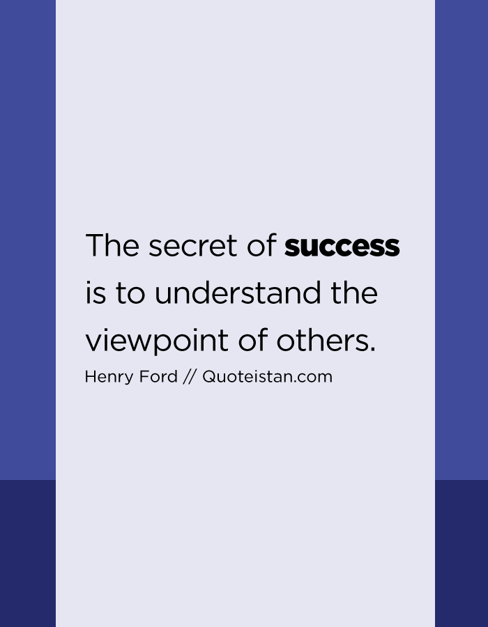 The secret of success is to understand the viewpoint of others.