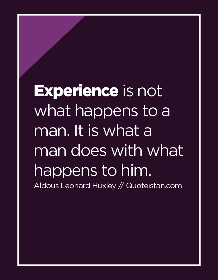 Experience is not what happens to a man. It is what a man does with what happens to him.