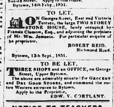 TO LET. On Georges Street, East end Victoria Terrace, the large TWO STOREY STONE HOUSE, lately occupied by Francis Clemow, Esq., and ajoining the premises of Mr. Wm. Jemeson. ROBERT REID. Richmond Road./ TO BE LET. THREE SHOPS and an OFFICE, on George Street, Upper Bytown. The above are admirably suited fro GROCERY and DAY GOOD STORES, and command the entire Western entrance to Bytown. Apply to the Proprietor, EDW. V. CORTLANT.