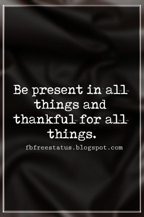 Inspiring Thanksgiving Quotes, Be present in all things and thankful for all things. - Maya Angelou