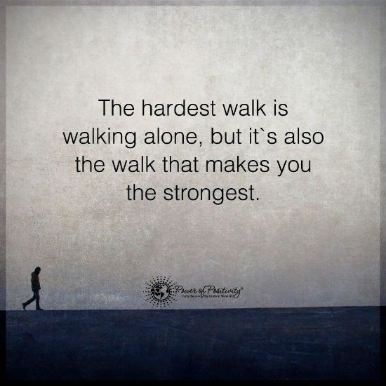 The Hardest Walk Is Walking Alone But Its Also The Walk That Makes
