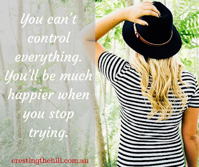 You can't control everything. You'll be much happier when you stop trying.