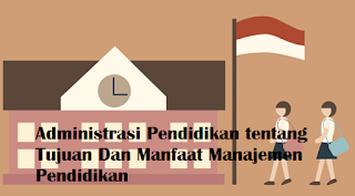 Administrasi Pendidikan tentang Tujuan Dan Manfaat Manajemen Pendidikan