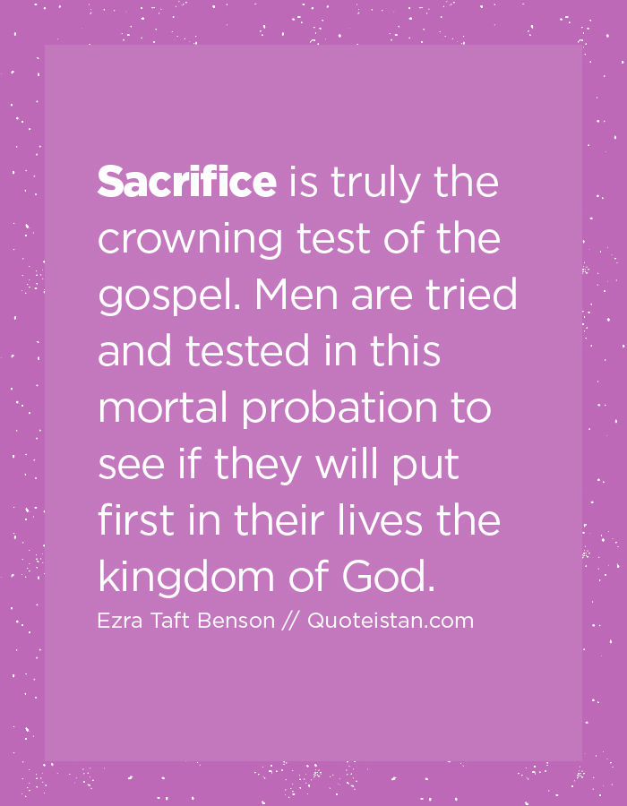 Sacrifice is truly the crowning test of the gospel. Men are tried and tested in this mortal probation to see if they will put first in their lives the kingdom of God.