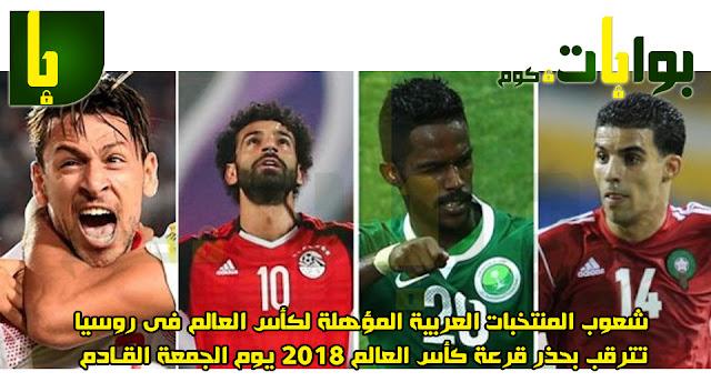 شعوب المنتخبات العربية المؤهلة لكأس العالم فى روسيا تترقب بحذر قرعة كأس العالم 2018 يوم الجمعة القادم