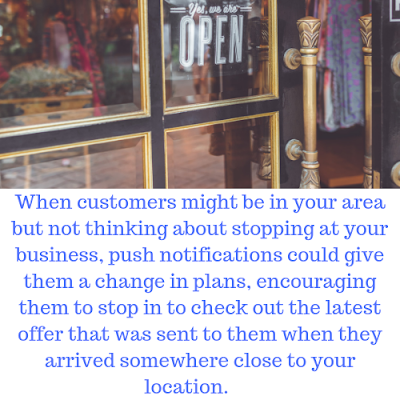 location-based-marketing and push notification tip: When customers might be in your area but not thinking about stopping at your business, push notifications could give them a change in plans, encouraging them to stop in to check out the latest offer that was sent to them when they arrived somewhere close to your location.