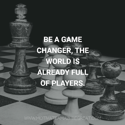 "Super Motivational Quotes: ""Be a game changer, the world is already full of players."""