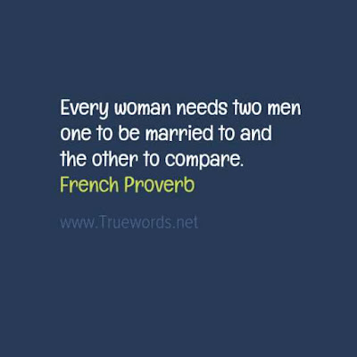 Every woman needs two men ..one to be married to and the other to compare.