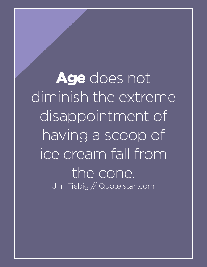 Age does not diminish the extreme disappointment of having a scoop of ice cream fall from the cone.