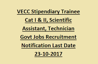 VECC Stipendiary Trainee Cat I & II, Scientific Assistant, Technician Govt Jobs Recruitment Notification Last Date 23-10-2017