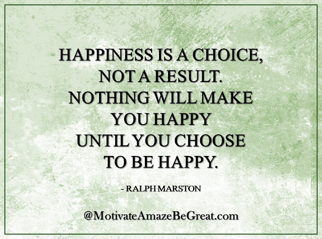 "Inspirational Quotes About Life: ""Happiness is a choice, not a result. Nothing will make you happy until you choose to be happy."" - Ralph Marston"