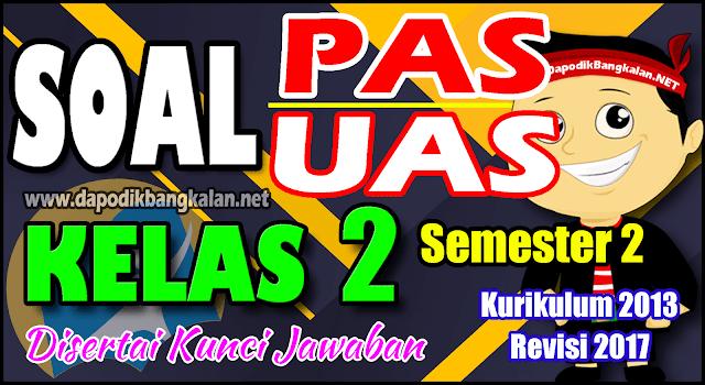 SOAL UAS/PAS KELAS 2 Semester 2 Kurikulum 2013 Revisi 2017 + Kunci Jawaban