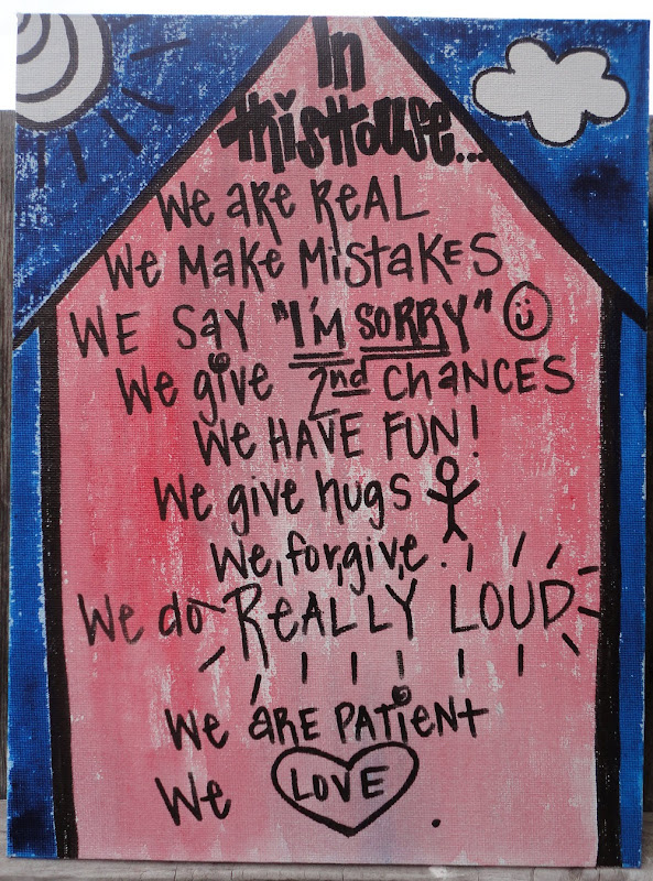 In this house ... we are real. We make mistakes, we say I'm sorry ☺ We give 2nd chances, we have fun! We give hugs, we forgive. We do really loud. We are patient, we love ♥
