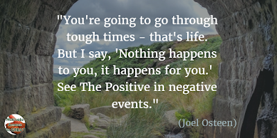 "71 Quotes About Life Being Hard But Getting Through It: You're going to go through tough times - that's life. But I say, 'Nothing happens to you, it happens for you.' See the positive in negative events."" - Joel Osteen"