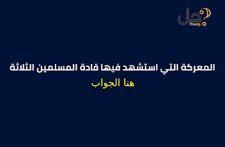 المعركة التي استشهد فيها قادة المسلمين الثلاثة من 4 حروف