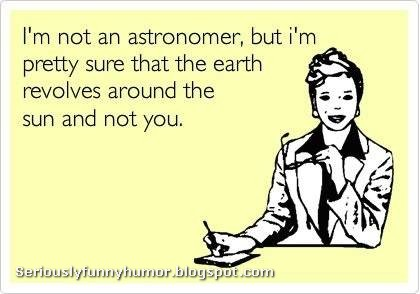 I'm not an astronomer, but I'm pretty sure that the earth revolves around the sun and not you. Funny meme