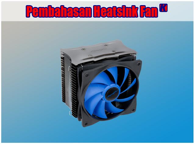 Pengertian Heatsink Fan, Fungsi Heatsink Fan dan Cara Kerja Heatsink