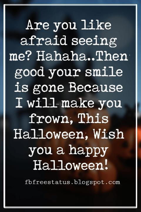 Halloween Greetings Card Messages Wishes, Are you like afraid seeing me? Hahaha..Then good your smile is gone Because I will make you frown, This Halloween, Wish you a happy Halloween!