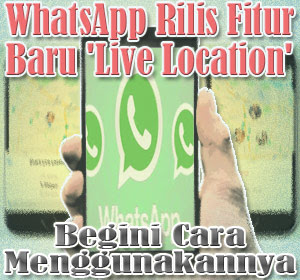 WhatsApp Rilis Fitur Baru 'Live Location', Begini Cara Menggunakannya