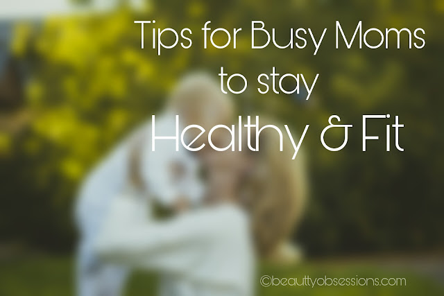 Tips for Busy Moms to stay Fit & Healthy   #WomenWellness