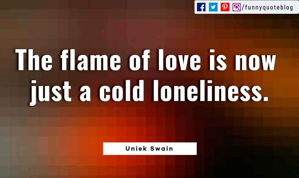Heartbroken Quotes, The flame of love is now just a cold loneliness. ― Uniek Swain Quote