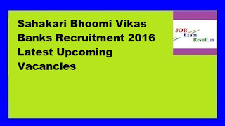 Sahakari Bhoomi Vikas Banks Recruitment 2016 Latest Upcoming Vacancies